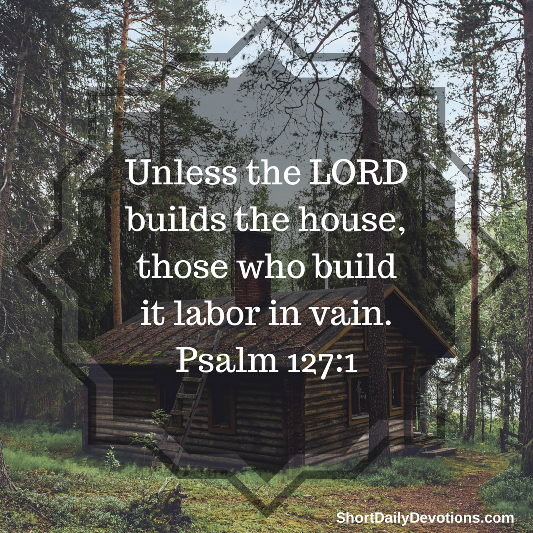 Unless God Builds The House They Labor In Vain